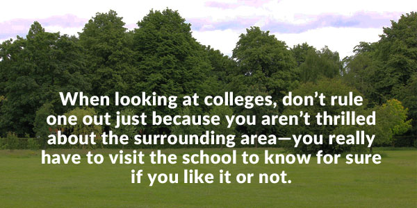 When looking at colleges, don't rule one out just because you aren't thrilled about the surrounding area