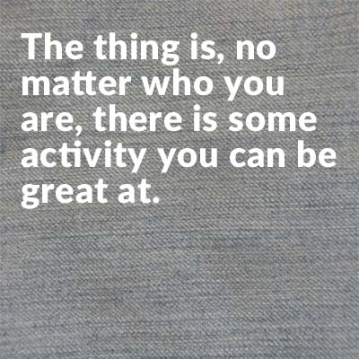 No matter who you are, there is some activity you can be great at