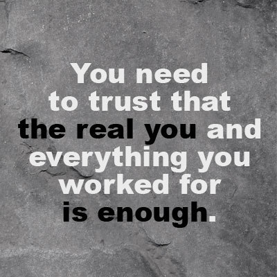 You need to trust that the real you and everything you worked for is enough. QUOTE IMAGE